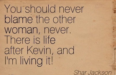 You Should Never Blame The Other Woman, Never. There Is Life After Kevin, And I'm Living It! - Shar Jackson