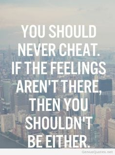 You Should Never Cheat. If The Feeliongs Aren't Feelings Then You Shouldn't Be Either.