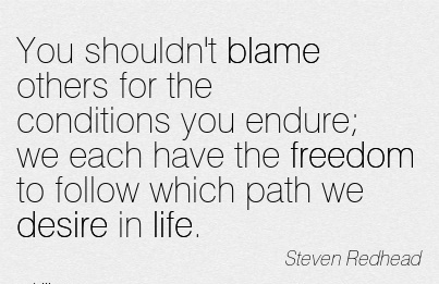 You Shouldn't Blame Others For The Conditions You Endure We Each Have The Freedom To Follow Which Path We Desire In Life. - Steven Redhead