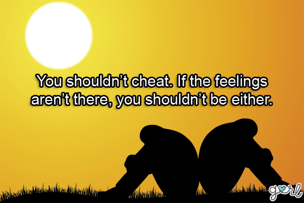 You shouldn't Cheat. if The Feelings Aren't There, you Shouldn't be either.