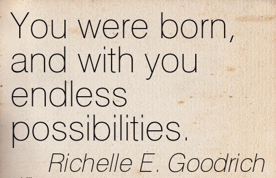 You Were Born, And With You Endless Possibilities. - Richelle E Goodrich