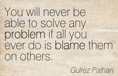 You Will Never Be Able To Solve Any Problem If All You Ever Do Is Blame Them On Others. - Guirez Pathan