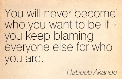 You Will Never Become Who You Want To Be If You Keep Blaming Everyone Else For Who You Are. - Habeeb Akande