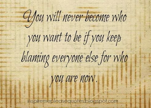 You Will Never Become Who You Want To BE If You Keep Blaming Everyone Else For Who You Are Now.