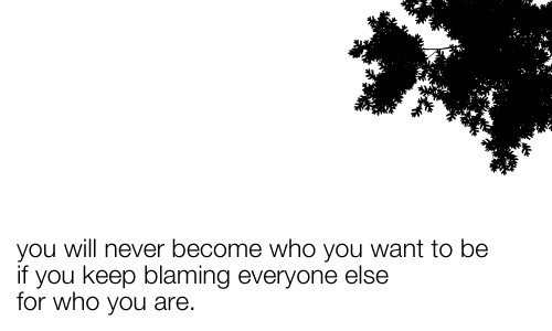 You Will Never Become Who you Want To Be If You Keep Blaming Everyone Else For Who You Are.