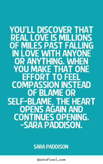 You'll Discover That Real Love Is Millions Of Miles Past Falling in Love With Anyone or Everything….. Instead Of Blame Or Self- Blame, the Heart Opens Angain
