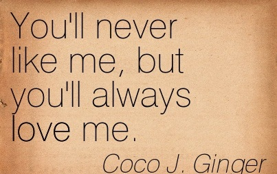 You'll Never Like Me, but You'll Always Love Me.  Coco J. Ginger - Addiction Quotes