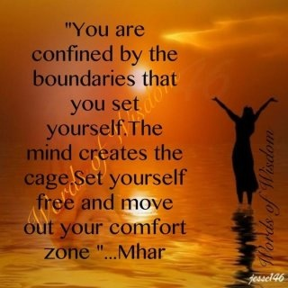 Your are Confined bty the Coundaries that You set Yourself The mind Creates the Cage set yourself free and Move out your Comfort Zone. - Mhar