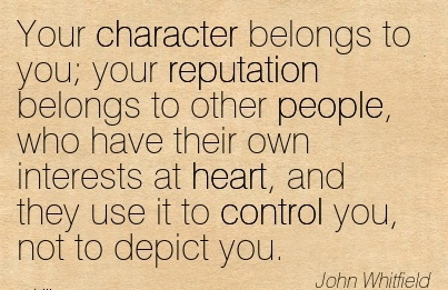 Your Character Belongs to you; your Reputation Belongs to other Interests at heart, And they Use it to Control you, not to Depict You. - John Whitefield
