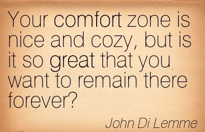 Your Comfort Zone is Nice And Cozy, But is it so Great that you want to Remain there Forever.  - John Di Lemme