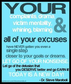 Your Complaints Drama, Victim Mentality Whining Blaming & All Of Your Excuses Have Never Gotten You Even A Single Step Closer To You NonSense.