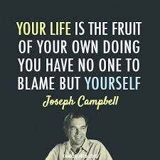 Your Life is The Fruit Of Your Own Doing You Have No One To Blame but Yourself - Joseph Compbell