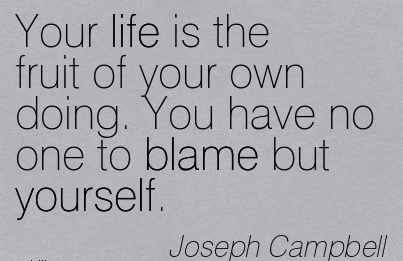 Your Life Is TYhe Fruit Of Your Own Doing. You Have No One To Blame But Yourself. - Joseph Campbell