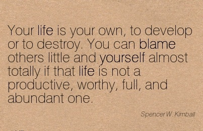 Your Life Is Your Own, To Develop Or To Destroy. You Can Blame .. Totally If That Life Is Not A Productive, Worthy, Full, And Abundant One.