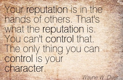 Your Reputation is in the Hands of Others. That's what the Reputation is. You can't Control that. The Only Thing You can Control is your Character. - Wayne W. Dyer