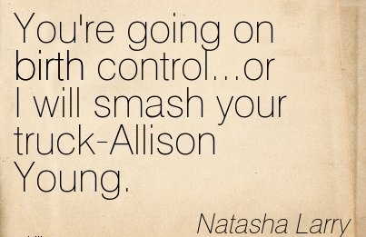 You're Going On Birth Control…or I Will Smash Your Truck-Allison Young. - Natasha Larry