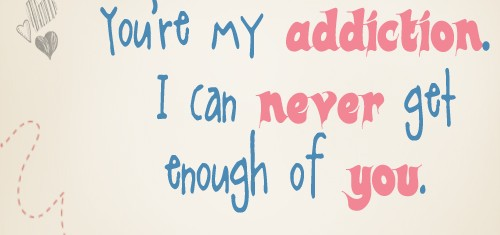 You're My Addiction. I Can Never Get Enough Of You.  ~ Addiction Quotes