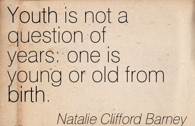 Youth Is Not A Question Of Years One Is Young Or Old From Birth. - Natalie Clifford Barney