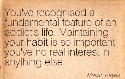 You've Recognised A Fundamental Feature Of An Addict's Life. Maintaining Your Habit Is So Important You've No Real Interest In Anything Else. - Marian Keyes