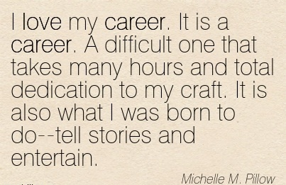 Aamzing Career Quote By  Michelle M. Pillow~I Love My Career. It Is A Career Hours And Total Dedication To My Craft. It Is Also What I Was Born To Do–Tell Stories And Entertain.