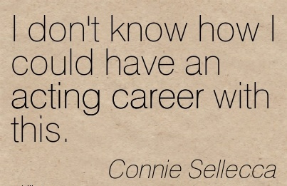 Act Career Quotes By  Connie Seilecca~I Don't Know How I Could Have An Acting Career With This.