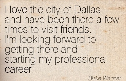 Amazing Career Quote By  Blake Wagner~I Love The City Of Dallas and have been there a few times to visit Friends. ..There And Starting my Professional Career.