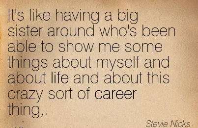 Amazing Career Quote By Stevie Nicks~It's Like Having A Big  Sister Around Who's Been able to show Me Some Things About Myself and about life and about this crazy Sort of Career Thing,.