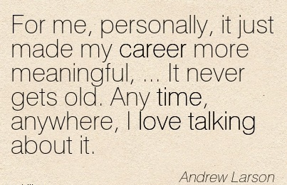 Amazing Career Quotes By Andrew Larson~For me, Personally, It Just Made My Career More Meaningful, … It Never Gets Old. Any Time, Anywhere, I Love Talking About It.