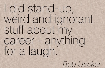 Amazing Career Quotes by Bob Uecker~I Did Stand-Up, Weird And Ignorant Stuff About My Career - Anything For A Laugh.