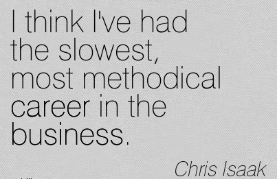 Amazing Career Quotes By Chris Isaak~I Think I've Had The Slowest, Most Methodical Career In The Business.
