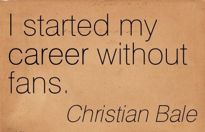 Amazing Career Quotes By Christian Bale~I Started My Career Without Fans.