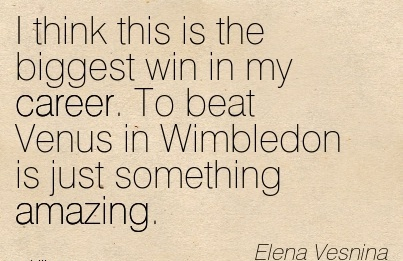 Amazing Career Quotes by  Elena Vesnina~I Think This Is The Biggest Win In My Career. To Beat Venus In Wimbledon Is Just Something Amazing.