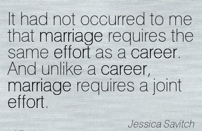 Amazing Career Quotes by  Jessica Savitch~It Had Not Occurred To Me That Marriage Requires The Same Effort As A Career. And Unlike A Career, Marriage Requires A Joint Effort.