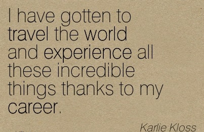 Amazing Career Quotes By  Karlie Kloss~I Have Gotten To Travel The World And Experience All These Incredible Things Thanks To My Career.