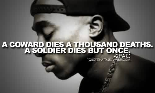 Amazing Celebrity Quote By 2PAC~ A coward dies a thousand deaths a soldier dies but once.