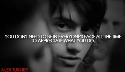 Amazing Celebrity Quote By Alex Turner~ You don't need to be in everyone's face all the time to appreciate what you do..