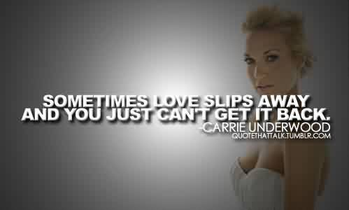 Amazing  Celebrity Quote By Carrie Underwood~ Sometimes love slipes Away And you just can't get it back.