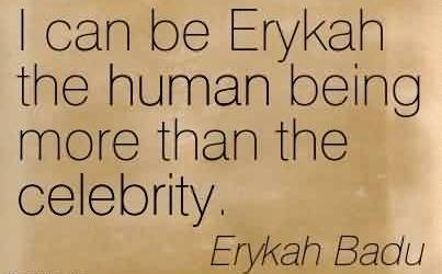 Amazing Celebrity Quote By Erykah Badu ~ I can be Erykah the human being more than the celebrity.