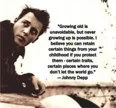 Amazing Celebrity Quote By Johnny Depp~ Growing old  is unavoldable , but never growing up is posslble.