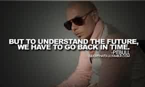 Amazing  Celebrity Quote By Pitbull~ But to understand the future, we have to go back in time .