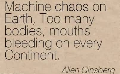 Amazing Chaos Quote by Allen Ginsberg~Machine chaos on Earth, Too many bodies, mouths bleeding on every Continent.