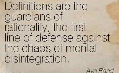 Amazing Chaos Quote By Ayn Rand ~Definitions are the guardians of rationality, the first line of defense against the chaos of mental disintegration.