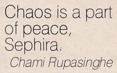 Amazing Chaos Quote by Chami Rupasinghe~Chaos Is A Part Of Peace, Sephira.