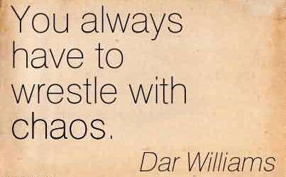 Amazing Chaos Quote by Dar Williams~You Always Have To Wrestle With Chaos.