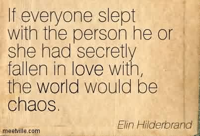Amazing Chaos Quote By Elin Hiderbrand ~ If Everyone Slept With The Person He Or She Had Secretly Fallen In Love With, The World Would Be Chaos.