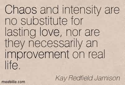 Amazing Chaos Quote By Kay Redfield Jamison~Chaos And Intensity Are No Substitute for Lasting Love, Nor Are They Necessarily An Improvement on Real Life.