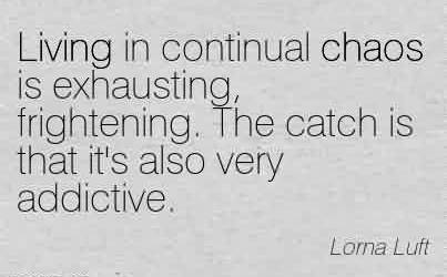 Amazing Chaos Quote By Lorna Luft~Living in continual chaos is exhausting, frightening. The catch is that it's also very addictive.