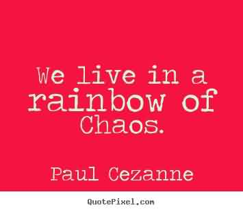 Amazing Chaos Quote by Paul Cezanne~We Live In A Rainbow OF Chaos.