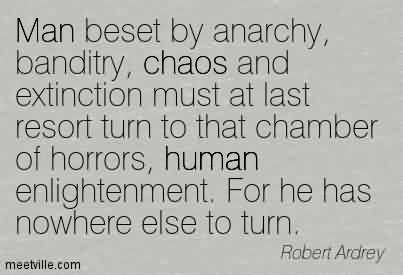 Amazing Chaos Quote By Robert Ardey ~Man beset by anarchy, banditry, chaos and extinction must at last resort turn to that chamber of horrors, human enlightenment. For he has nowhere else to turn.