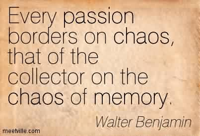 Amazing Chaos Quote By Walter Benjamin~Every Passion Borders on chaos, that of the Collector on the Chaos of Memory.